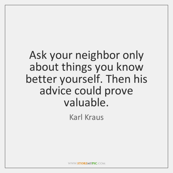 Ask your neighbor only about things you know better yourself. Then his ...