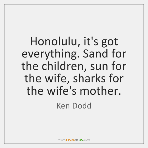 Honolulu, it's got everything. Sand for the children, sun for the wife, ...