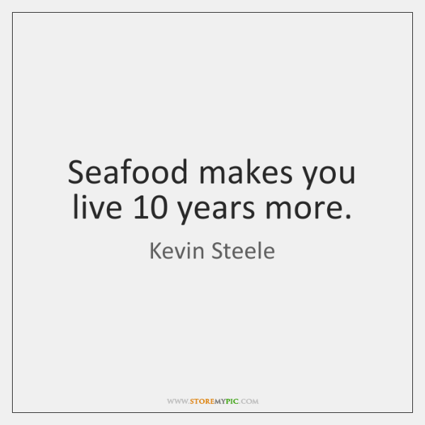 Seafood makes you live 10 years more.