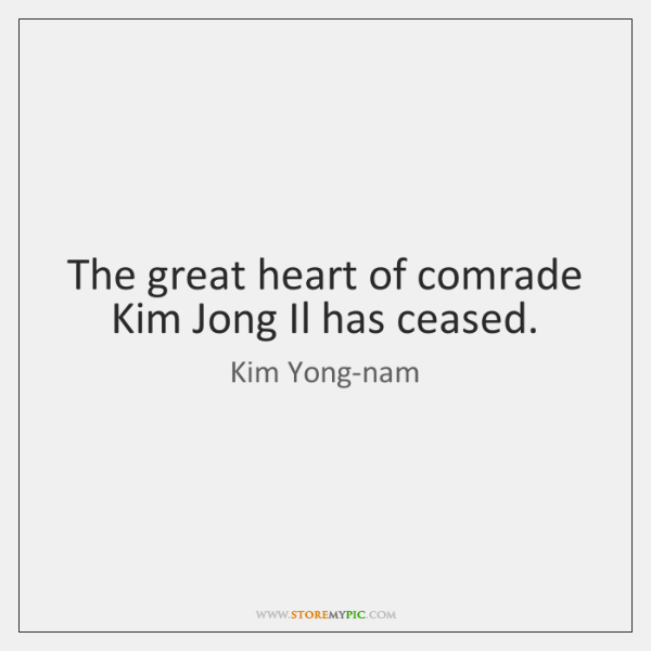 The great heart of comrade Kim Jong Il has ceased.