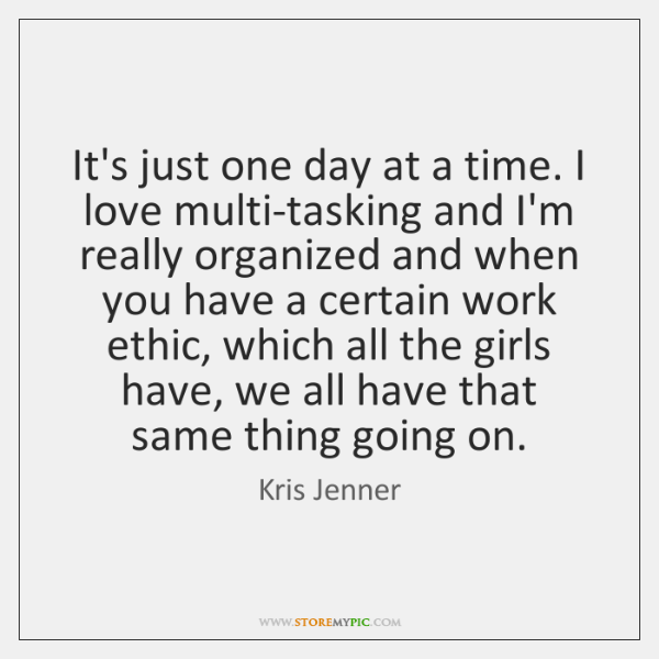 It's just one day at a time. I love multi-tasking and I'm ...