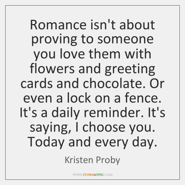 Romance isn't about proving to someone you love them with flowers and ...