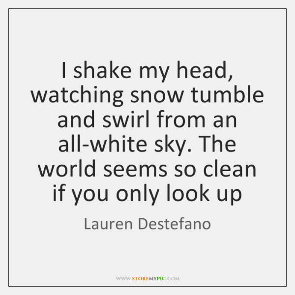 I Shake My Head Watching Snow Tumble And Swirl From An All White