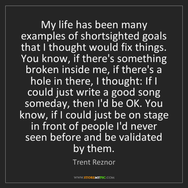 Trent Reznor: My life has been many examples of shortsighted goals...