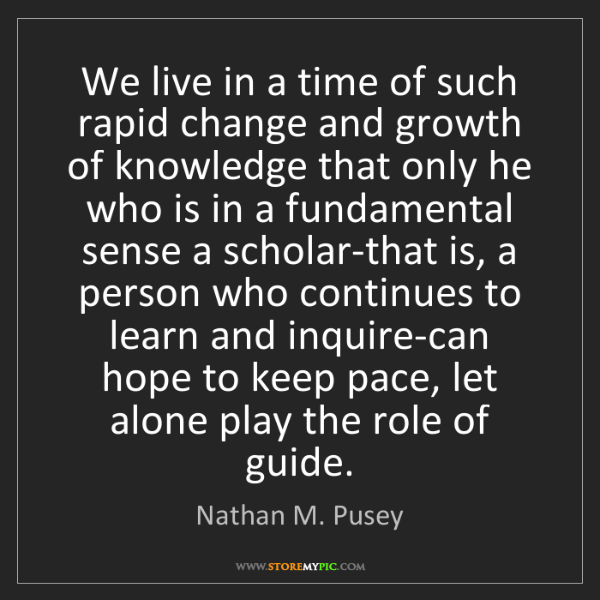 Nathan M. Pusey: We live in a time of such rapid change and growth of...