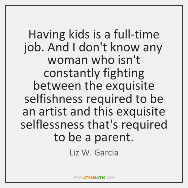 Having kids is a full-time job. And I don't know any woman ...