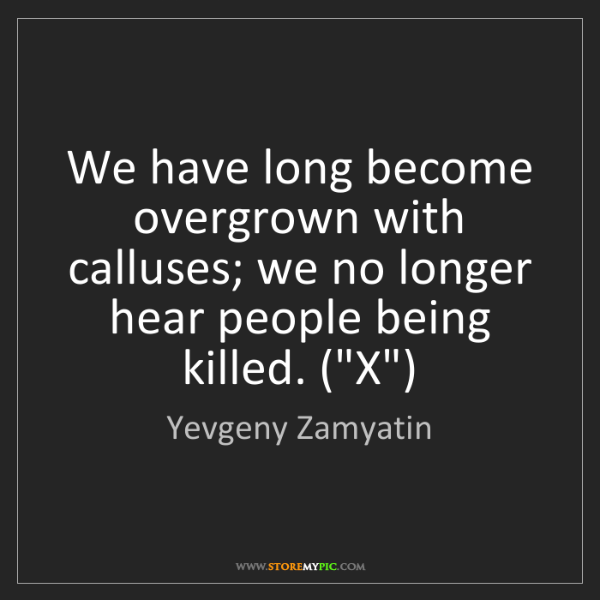 Yevgeny Zamyatin: We have long become overgrown with calluses; we no longer...
