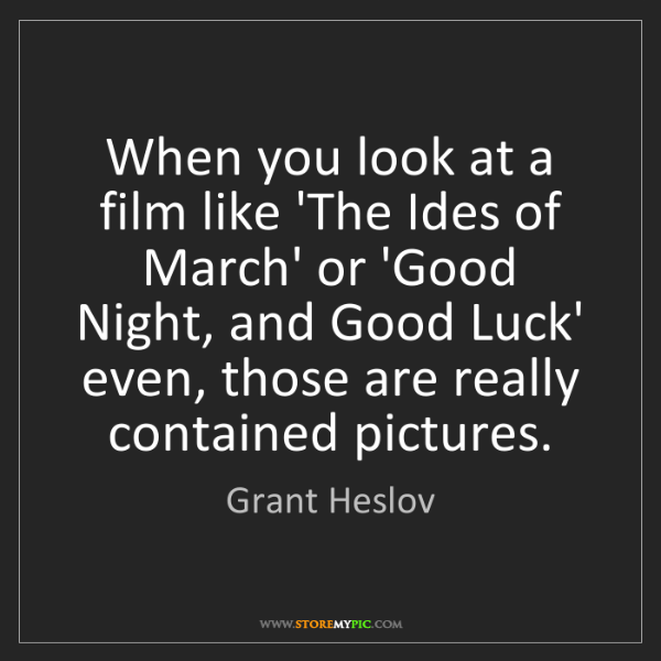 Grant Heslov: When you look at a film like 'The Ides of March' or 'Good...