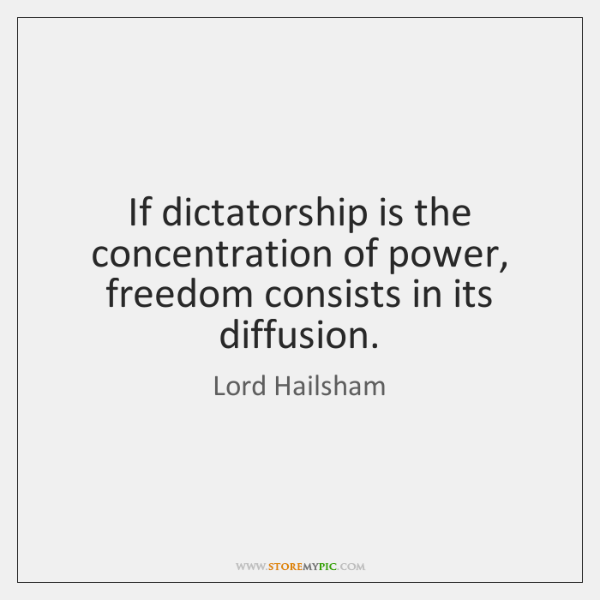 If dictatorship is the concentration of power, freedom consists in its diffusion.