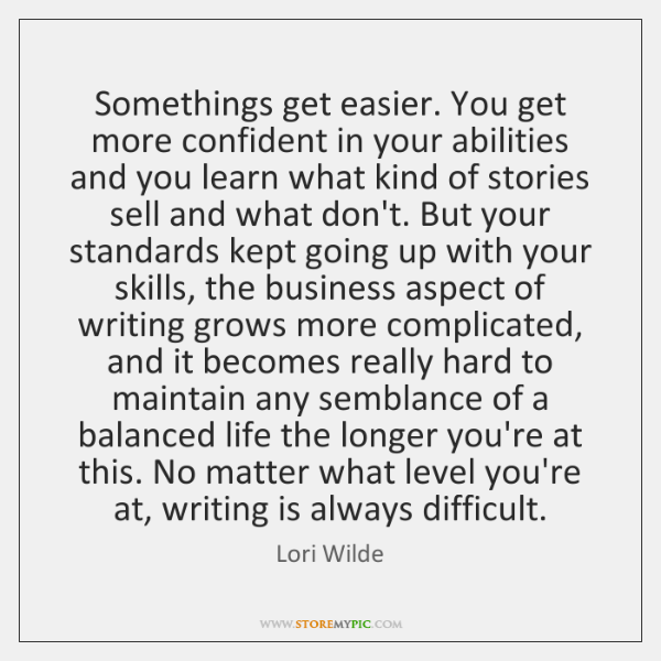 Somethings get easier. You get more confident in your abilities and you ...