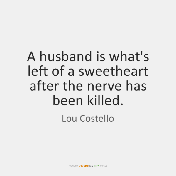 A husband is what's left of a sweetheart after the nerve has ...