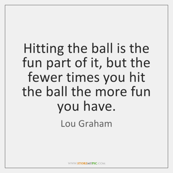 Hitting the ball is the fun part of it, but the fewer ...
