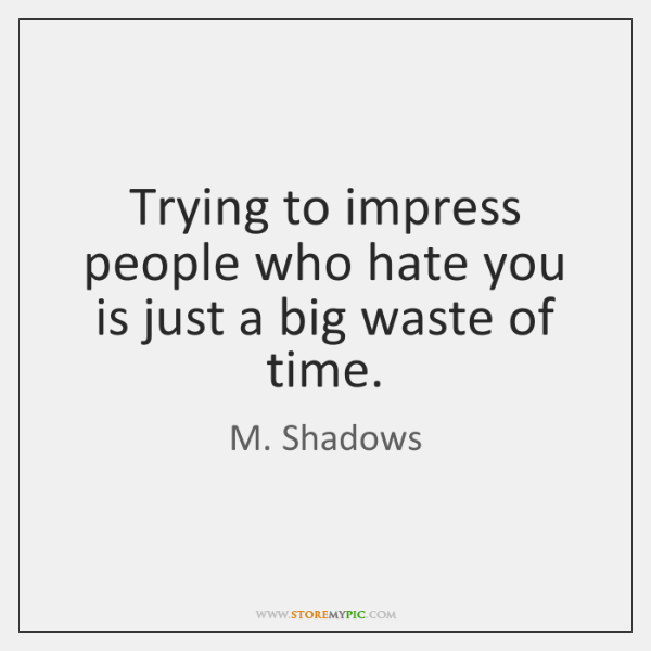 Trying to impress people who hate you is just a big waste ...