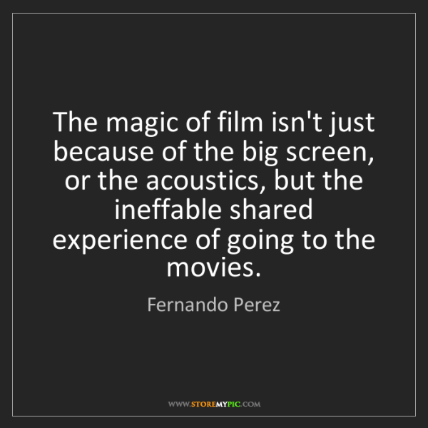Fernando Perez: The magic of film isn't just because of the big screen,...