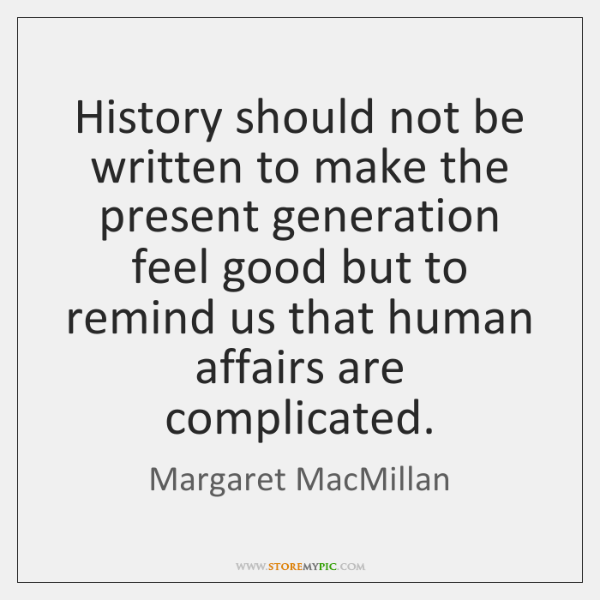 History should not be written to make the present generation feel good ...