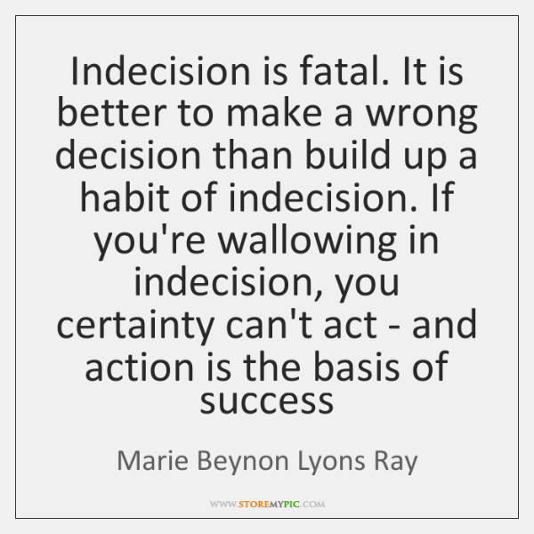 Indecision is fatal. It is better to make a wrong decision than ...
