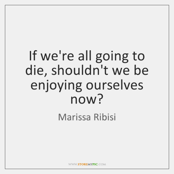 If we're all going to die, shouldn't we be enjoying ourselves now?