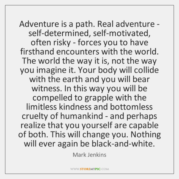 Adventure is a path. Real adventure - self-determined, self-motivated, often risky - ...