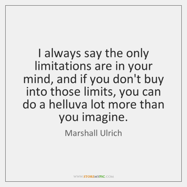 I always say the only limitations are in your mind, and if ...