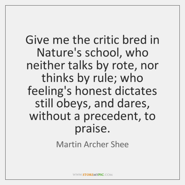 Give me the critic bred in Nature's school, who neither talks by ...