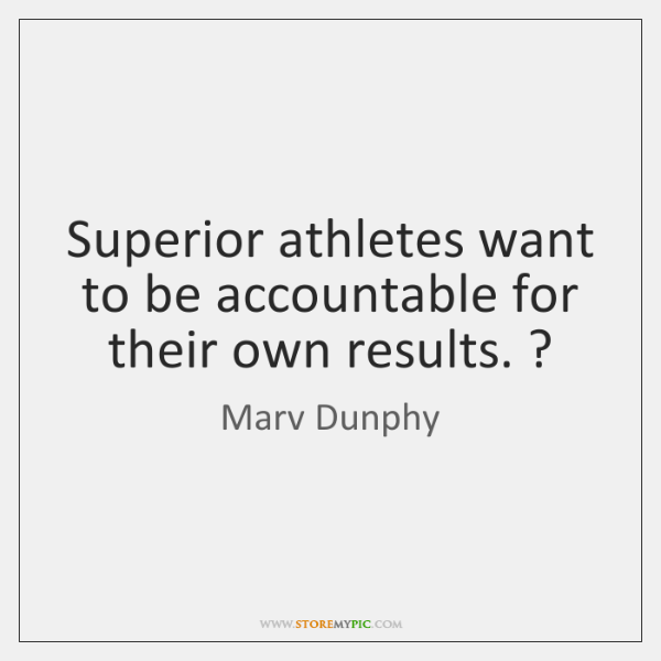 Superior athletes want to be accountable for their own results. ?