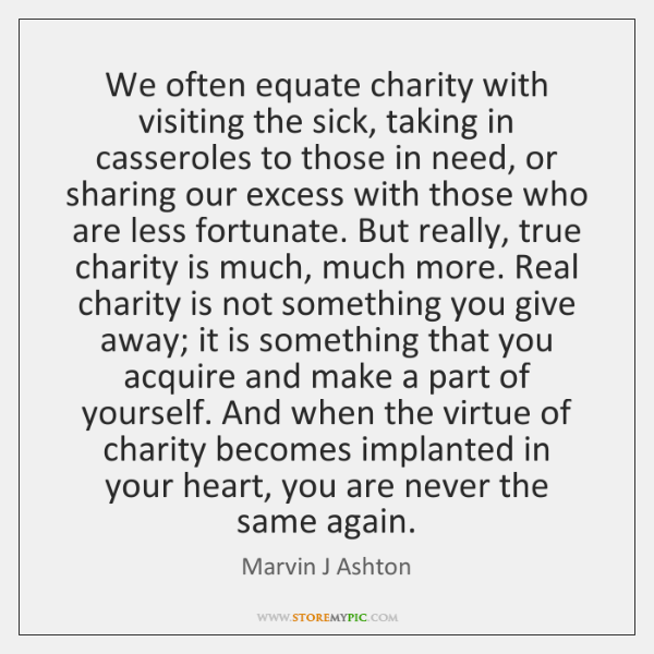 We often equate charity with visiting the sick, taking in casseroles to ...