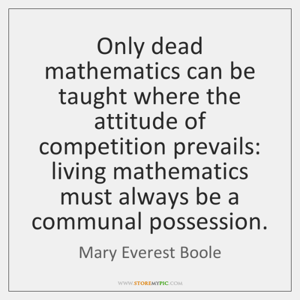 Only dead mathematics can be taught where the attitude of competition prevails: ...