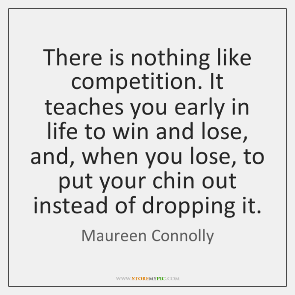 There is nothing like competition. It teaches you early in life to ...