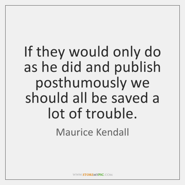If they would only do as he did and publish posthumously we ...