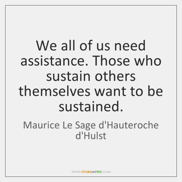 We all of us need assistance. Those who sustain others themselves want ...