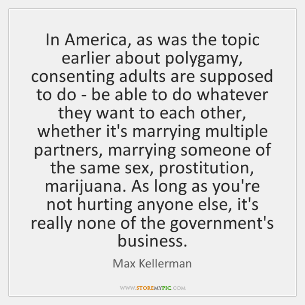 In America, as was the topic earlier about polygamy, consenting adults are ...
