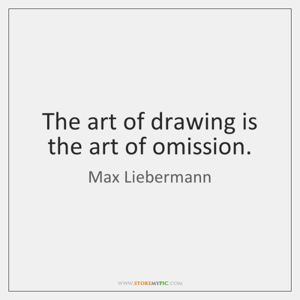 The art of drawing is the art of omission.