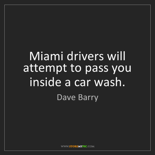 Dave Barry: Miami drivers will attempt to pass you inside a car wash.