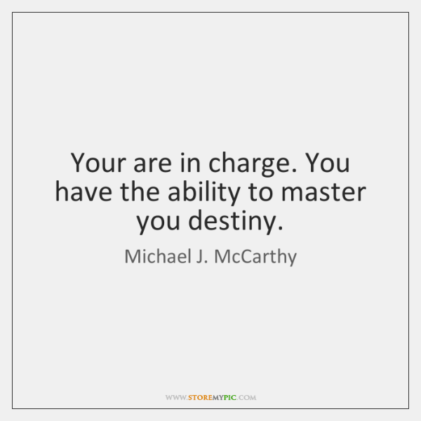 Your are in charge. You have the ability to master you destiny.