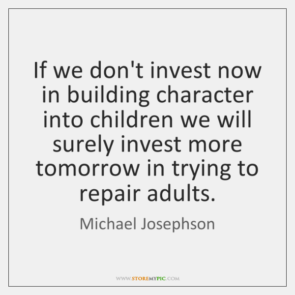If we don't invest now in building character into children we will ...