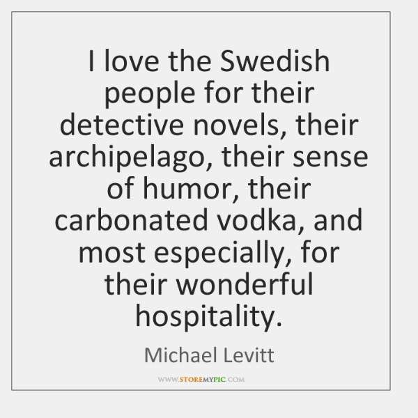 I love the Swedish people for their detective novels, their archipelago, their ...