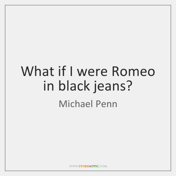 What if I were Romeo in black jeans?