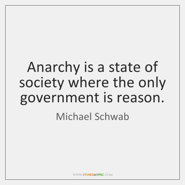 Anarchy is a state of society where the only government is reason.