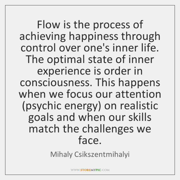 Flow is the process of achieving happiness through control over one's inner ...