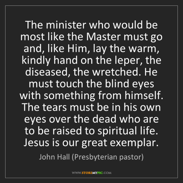 John Hall (Presbyterian pastor): The minister who would be most like the Master must go...