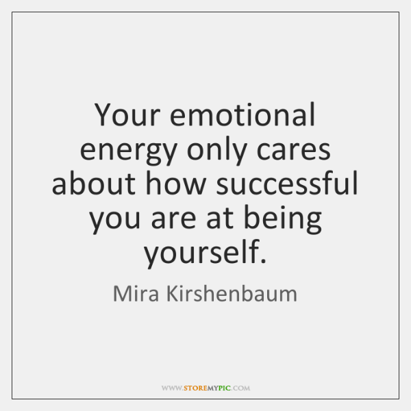 Your emotional energy only cares about how successful you are at being ...