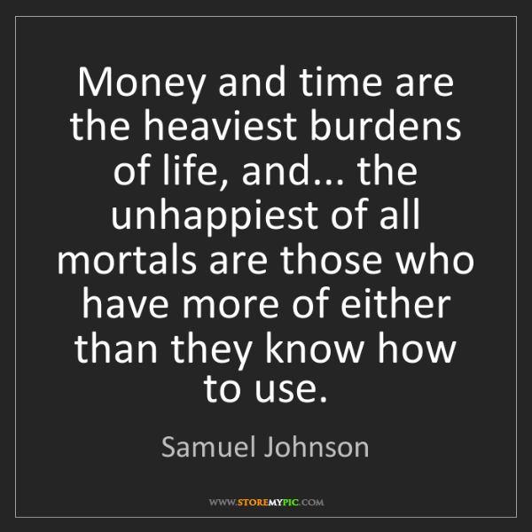 Samuel Johnson: Money and time are the heaviest burdens of life, and......