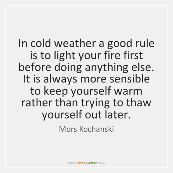 In cold weather a good rule is to light your fire first ...