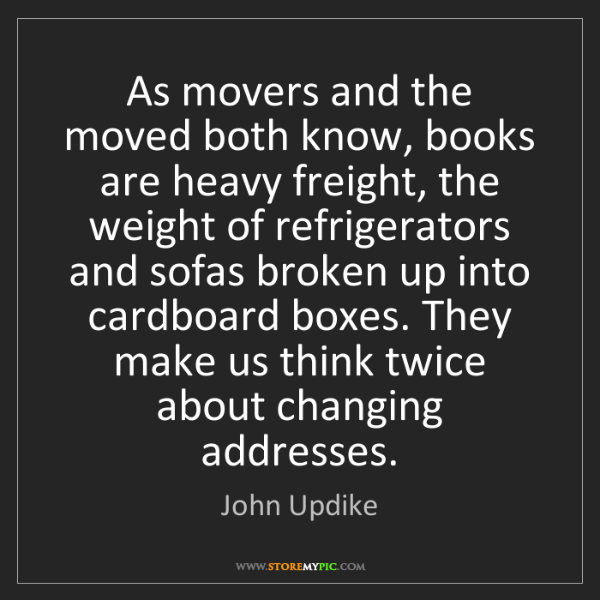 John Updike: As movers and the moved both know, books are heavy freight,...