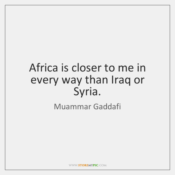 Africa is closer to me in every way than Iraq or Syria.
