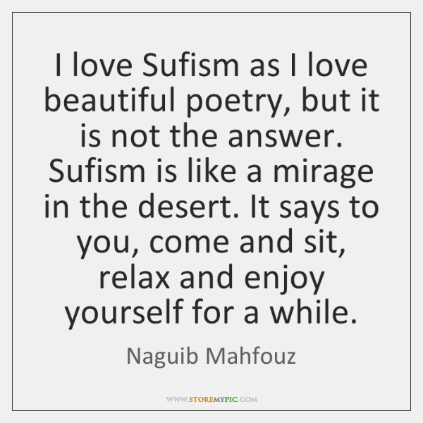I love Sufism as I love beautiful poetry, but it is not ...