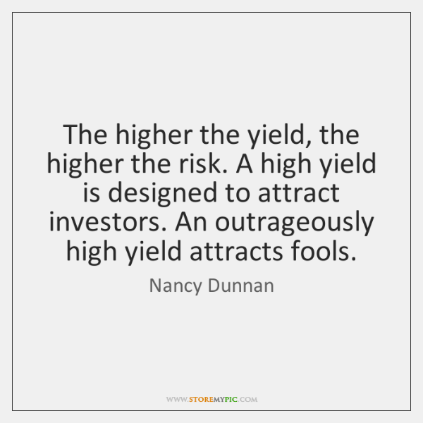 The higher the yield, the higher the risk. A high yield is ...