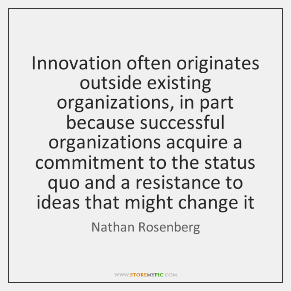 Innovation often originates outside existing organizations, in part because successful organizations