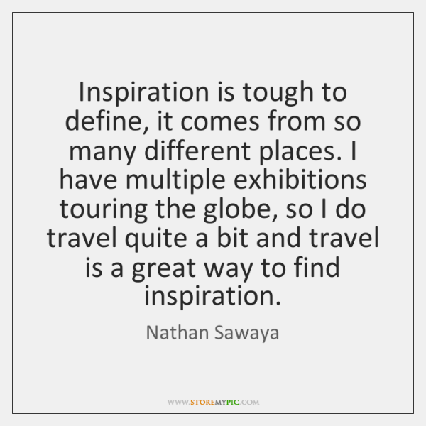 Inspiration is tough to define, it comes from so many different places. ...