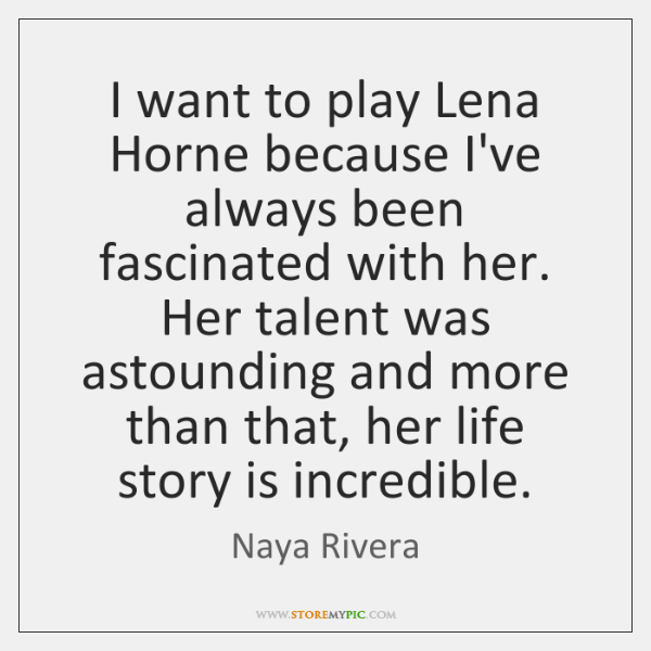 I want to play Lena Horne because I've always been fascinated with ...